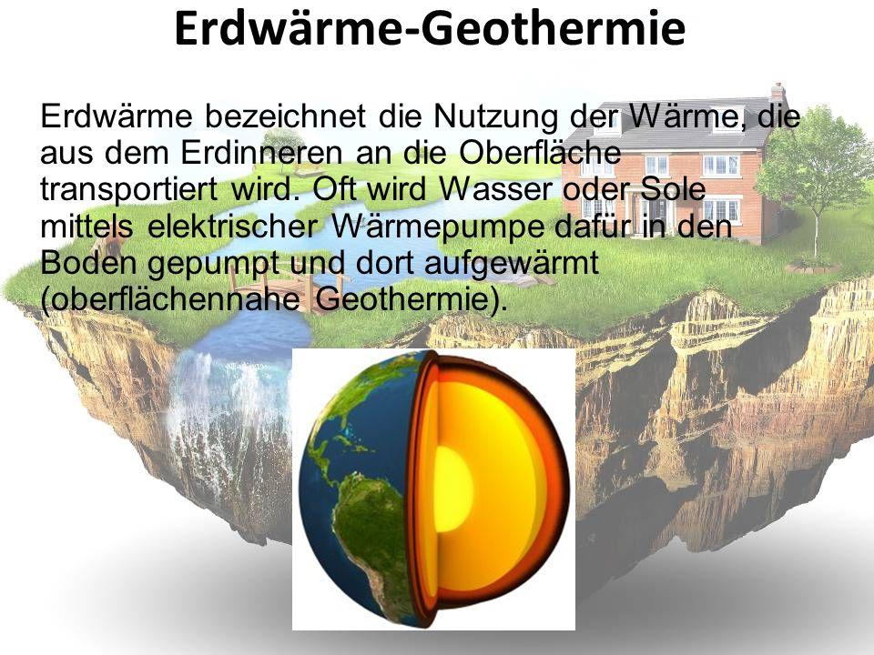 Erdwärme-Geothermie Erdwärme bezeichnet die Nutzung der Wärme, die aus dem Erdinneren an die Oberfläche transportiert wird. Oft wird Wasser oder Sole