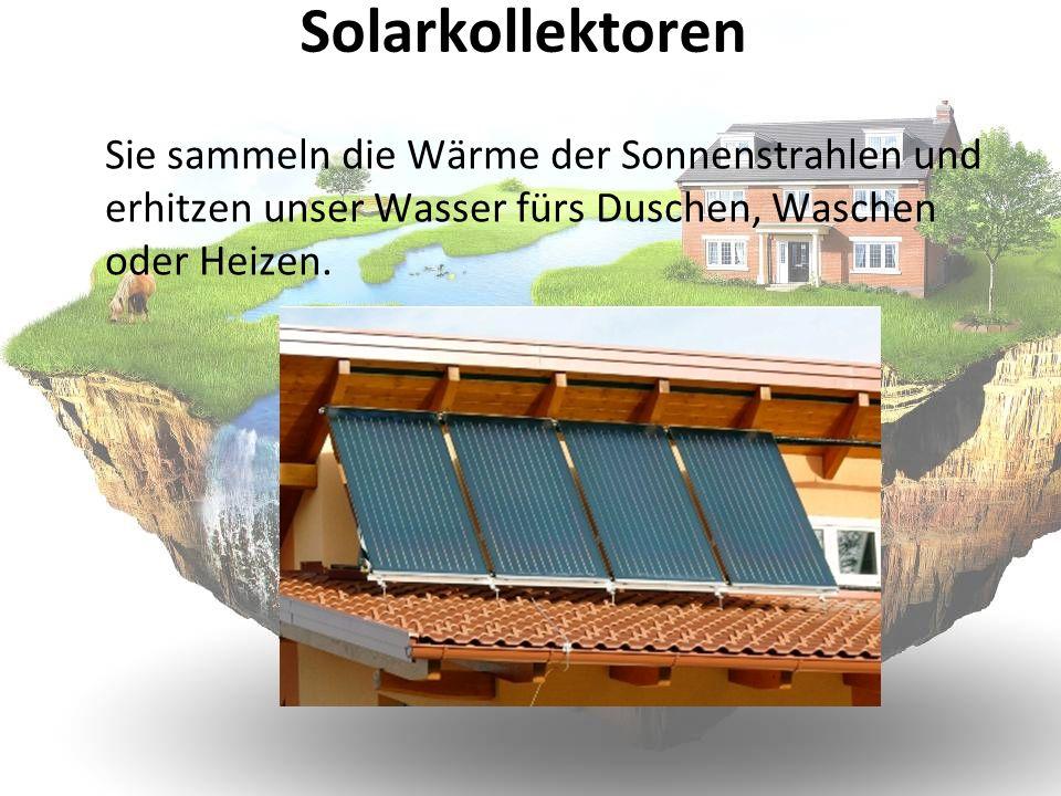 Solarkollektoren Sie sammeln die Wärme der Sonnenstrahlen und erhitzen unser Wasser fürs Duschen, Waschen oder Heizen.