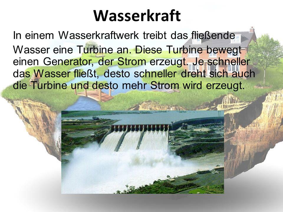Wasserkraft In einem Wasserkraftwerk treibt das fließende Wasser eine Turbine an. Diese Turbine bewegt einen Generator, der Strom erzeugt. Je schnelle