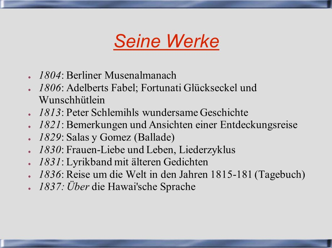 Seine Werke 1804: Berliner Musenalmanach 1806: Adelberts Fabel; Fortunati Glückseckel und Wunschhütlein 1813: Peter Schlemihls wundersame Geschichte 1