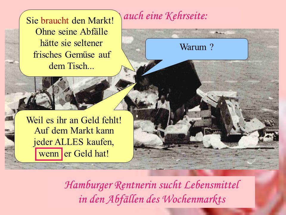 Hamburger Rentnerin sucht Lebensmittel in den Abfällen des Wochenmarkts Na ja, er hat auch eine Kehrseite: Sie braucht den Markt! Warum ? Weil es ihr