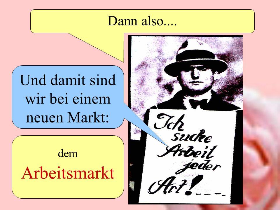 Dann also.... Und damit sind wir bei einem neuen Markt: dem Arbeitsmarkt