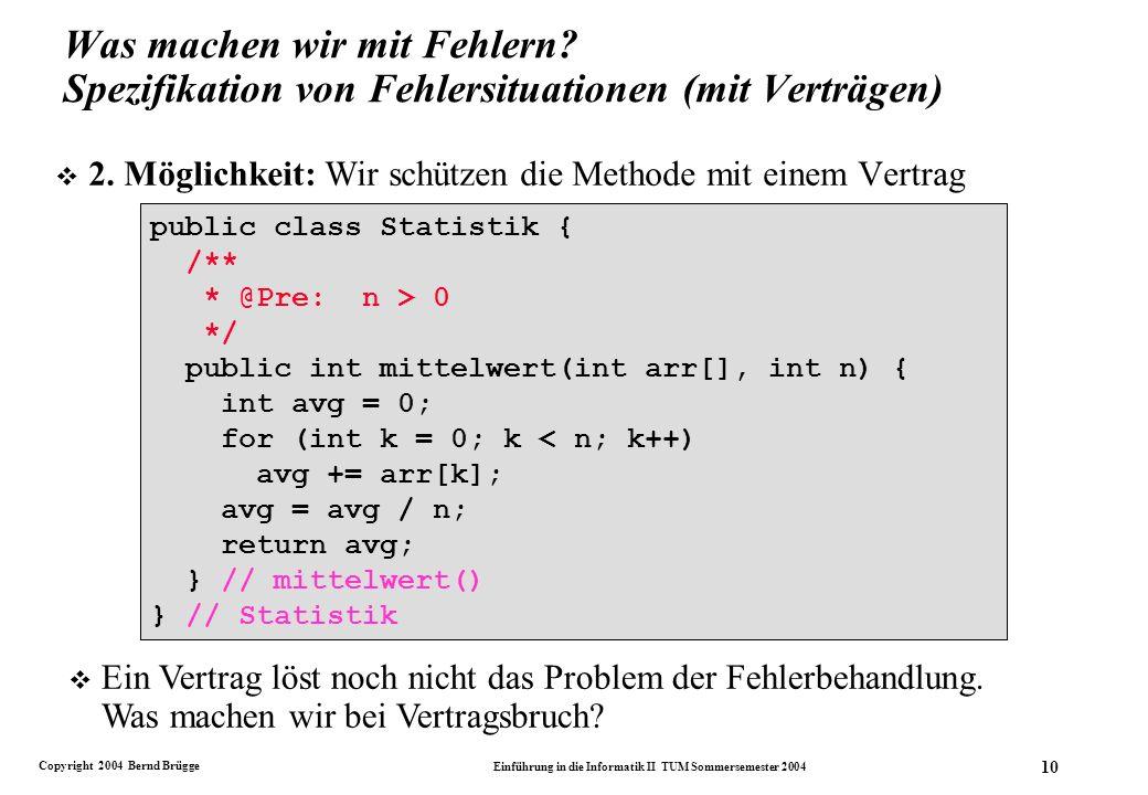 Copyright 2004 Bernd Brügge Einführung in die Informatik II TUM Sommersemester 2004 10 public class Statistik { public int mittelwert(int arr[], int n) { int avg = 0; for (int k = 0; k < n; k++) avg += arr[k]; avg = avg / n; return avg; } // mittelwert() } // Statistik public class Statistik { /** * @Pre: n > 0 */ public int mittelwert(int arr[], int n) { int avg = 0; for (int k = 0; k < n; k++) avg += arr[k]; avg = avg / n; return avg; } // mittelwert() } // Statistik Was machen wir mit Fehlern.