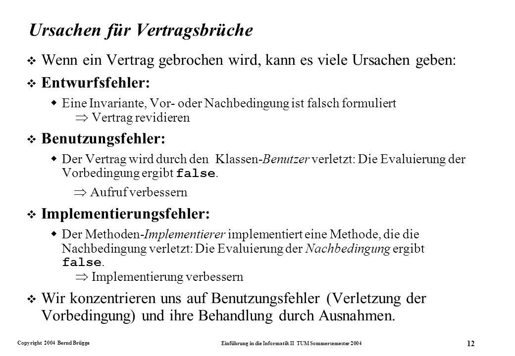 Copyright 2004 Bernd Brügge Einführung in die Informatik II TUM Sommersemester 2004 12 Ursachen für Vertragsbrüche v Wenn ein Vertrag gebrochen wird, kann es viele Ursachen geben: v Entwurfsfehler: Eine Invariante, Vor- oder Nachbedingung ist falsch formuliert Vertrag revidieren v Benutzungsfehler: Der Vertrag wird durch den Klassen-Benutzer verletzt: Die Evaluierung der Vorbedingung ergibt false.