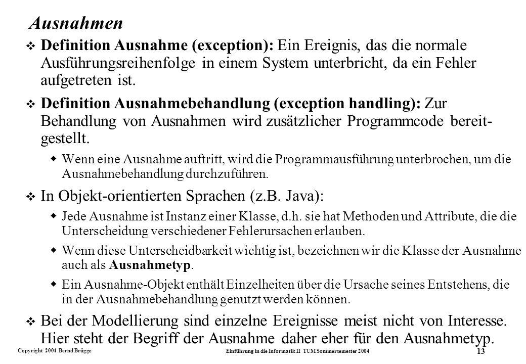 Copyright 2004 Bernd Brügge Einführung in die Informatik II TUM Sommersemester 2004 13 Ausnahmen v Definition Ausnahme (exception): Ein Ereignis, das die normale Ausführungsreihenfolge in einem System unterbricht, da ein Fehler aufgetreten ist.