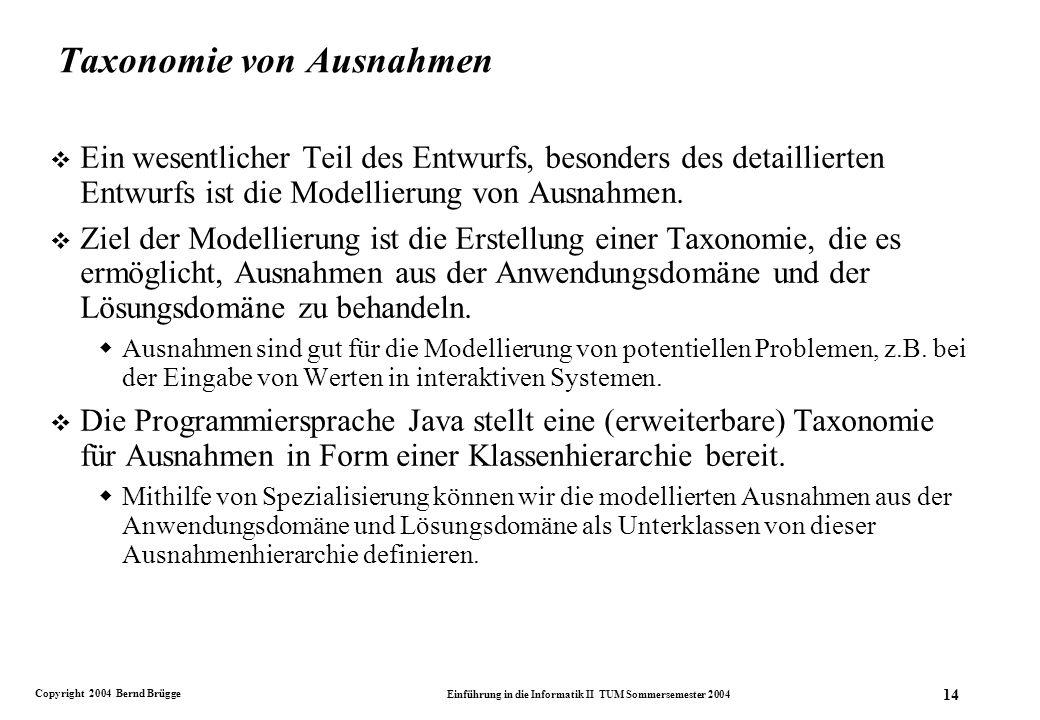 Copyright 2004 Bernd Brügge Einführung in die Informatik II TUM Sommersemester 2004 14 Taxonomie von Ausnahmen v Ein wesentlicher Teil des Entwurfs, besonders des detaillierten Entwurfs ist die Modellierung von Ausnahmen.