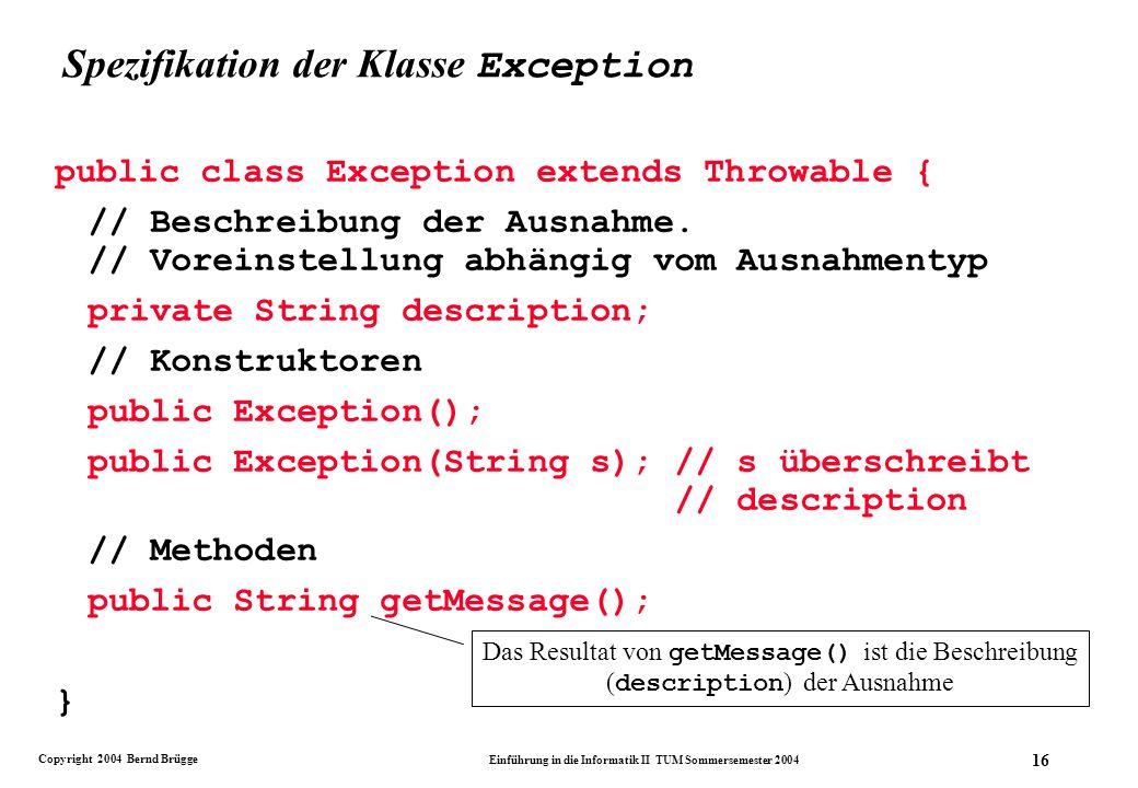Copyright 2004 Bernd Brügge Einführung in die Informatik II TUM Sommersemester 2004 16 Spezifikation der Klasse Exception public class Exception extends Throwable { // Beschreibung der Ausnahme.