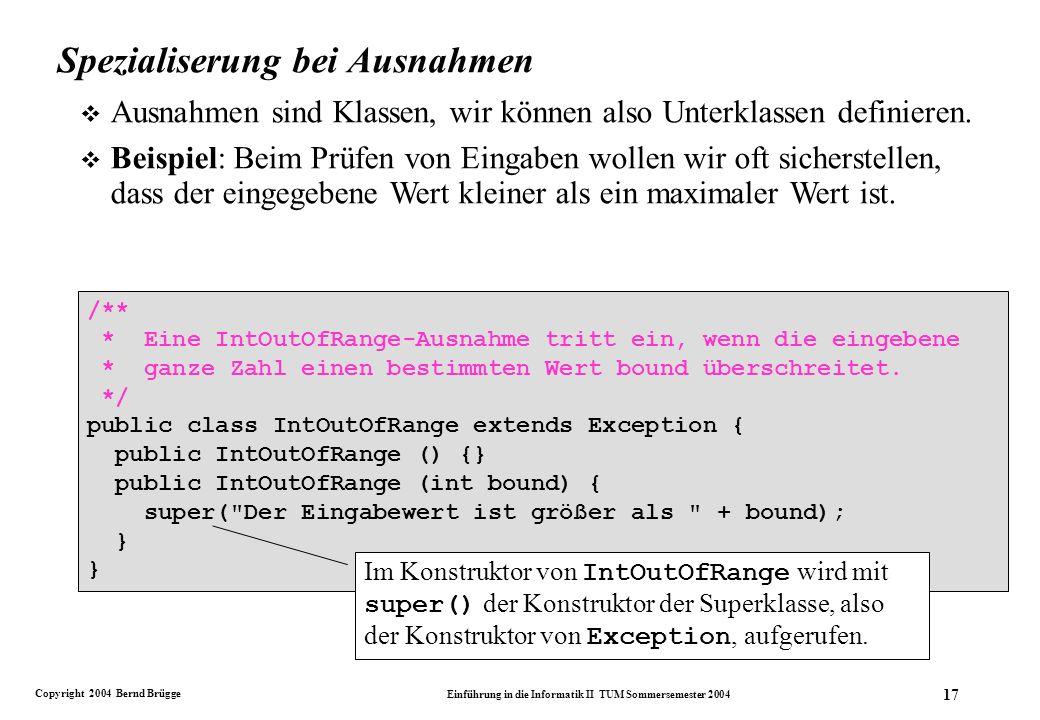 Copyright 2004 Bernd Brügge Einführung in die Informatik II TUM Sommersemester 2004 17 Spezialiserung bei Ausnahmen v Ausnahmen sind Klassen, wir können also Unterklassen definieren.