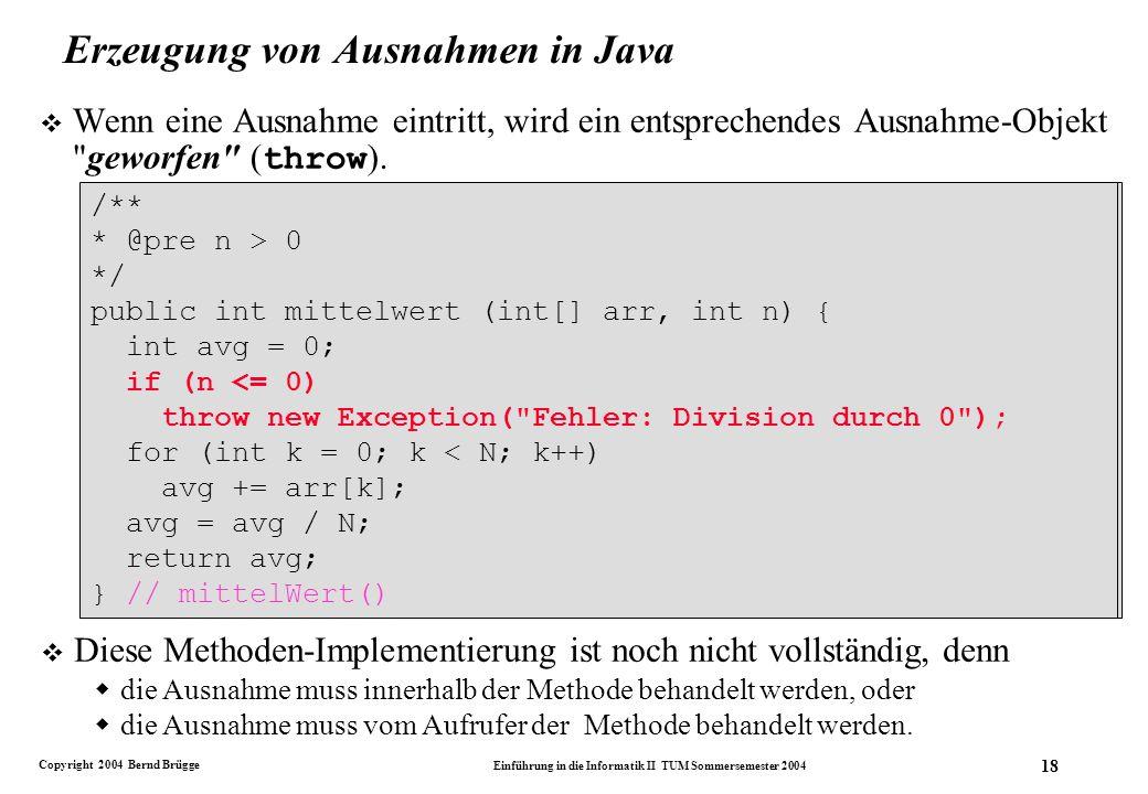 Copyright 2004 Bernd Brügge Einführung in die Informatik II TUM Sommersemester 2004 18 /** * @pre n > 0 */ public int mittelwert (int[] arr, int n) { int avg = 0; for (int k = 0; k < N; k++) avg += arr[k]; avg = avg / N; return avg; } // mittelWert() Erzeugung von Ausnahmen in Java Wenn eine Ausnahme eintritt, wird ein entsprechendes Ausnahme-Objekt geworfen ( throw ).