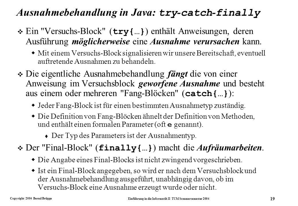 Copyright 2004 Bernd Brügge Einführung in die Informatik II TUM Sommersemester 2004 19 Ausnahmebehandlung in Java: try - catch - finally Ein Versuchs-Block ( try{…} ) enthält Anweisungen, deren Ausführung möglicherweise eine Ausnahme verursachen kann.