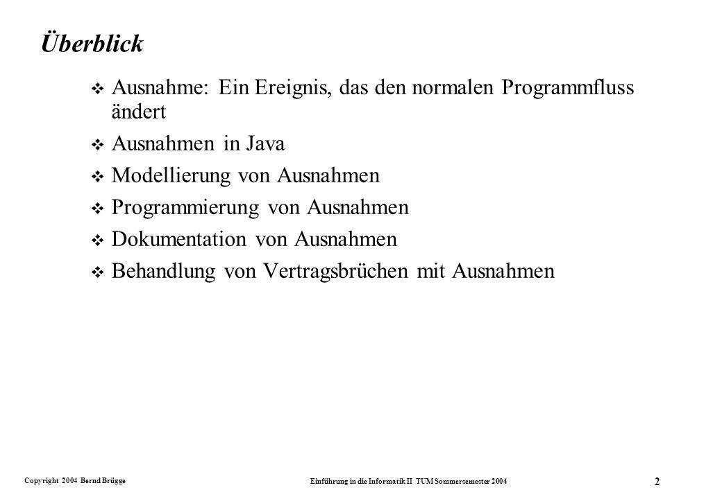 Copyright 2004 Bernd Brügge Einführung in die Informatik II TUM Sommersemester 2004 2 Überblick v Ausnahme: Ein Ereignis, das den normalen Programmfluss ändert v Ausnahmen in Java v Modellierung von Ausnahmen v Programmierung von Ausnahmen v Dokumentation von Ausnahmen v Behandlung von Vertragsbrüchen mit Ausnahmen