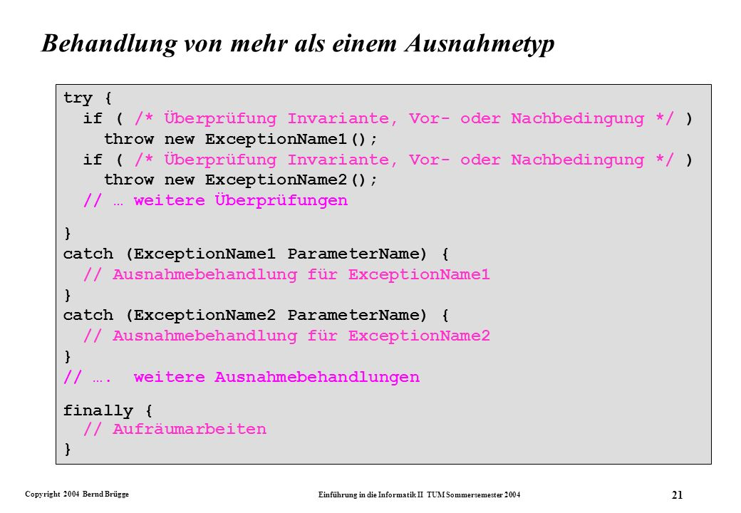 Copyright 2004 Bernd Brügge Einführung in die Informatik II TUM Sommersemester 2004 21 try { if ( /* Überprüfung Invariante, Vor- oder Nachbedingung */ ) throw new ExceptionName1(); if ( /* Überprüfung Invariante, Vor- oder Nachbedingung */ ) throw new ExceptionName2(); // … weitere Überprüfungen } catch (ExceptionName1 ParameterName) { // Ausnahmebehandlung für ExceptionName1 } catch (ExceptionName2 ParameterName) { // Ausnahmebehandlung für ExceptionName2 } // ….