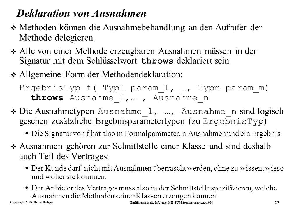 Copyright 2004 Bernd Brügge Einführung in die Informatik II TUM Sommersemester 2004 22 Deklaration von Ausnahmen v Methoden können die Ausnahmebehandlung an den Aufrufer der Methode delegieren.
