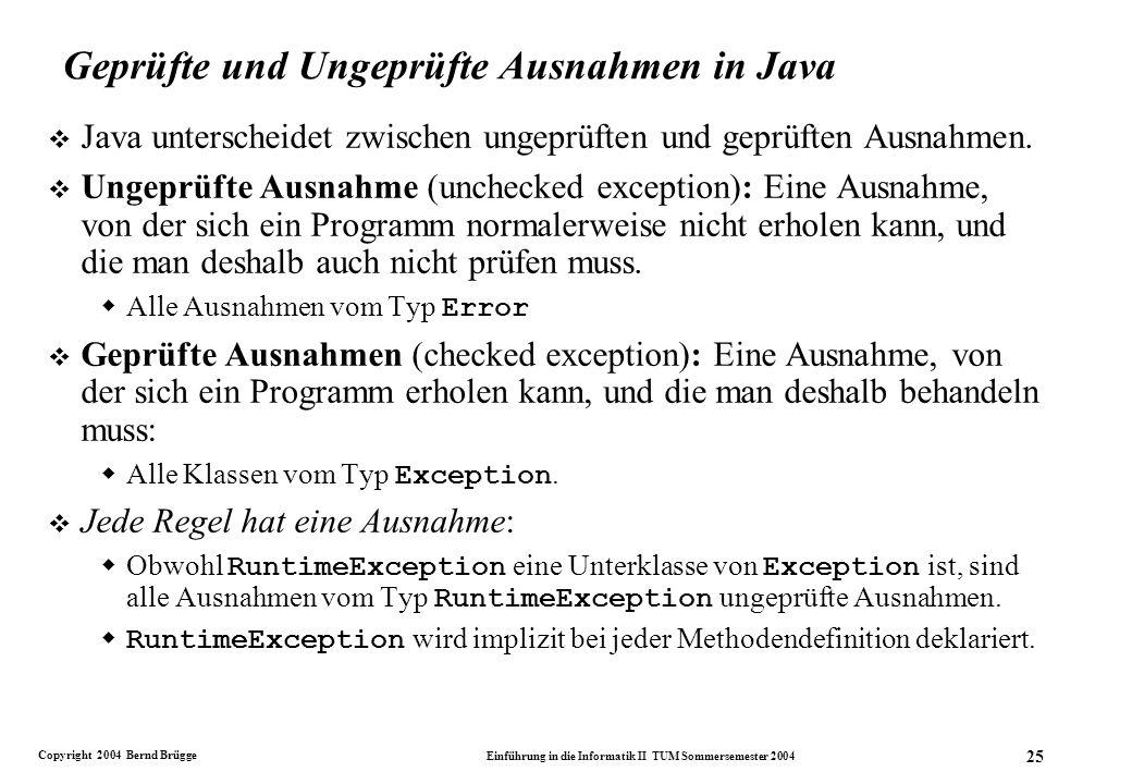 Copyright 2004 Bernd Brügge Einführung in die Informatik II TUM Sommersemester 2004 25 Geprüfte und Ungeprüfte Ausnahmen in Java v Java unterscheidet zwischen ungeprüften und geprüften Ausnahmen.