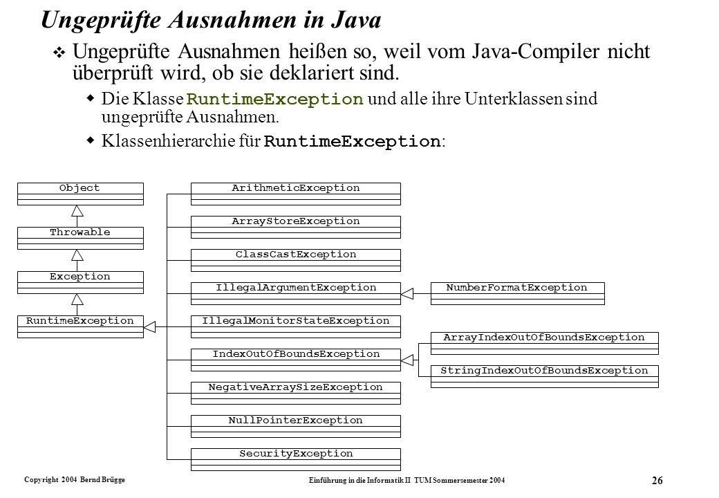 Copyright 2004 Bernd Brügge Einführung in die Informatik II TUM Sommersemester 2004 26 Ungeprüfte Ausnahmen in Java v Ungeprüfte Ausnahmen heißen so, weil vom Java-Compiler nicht überprüft wird, ob sie deklariert sind.