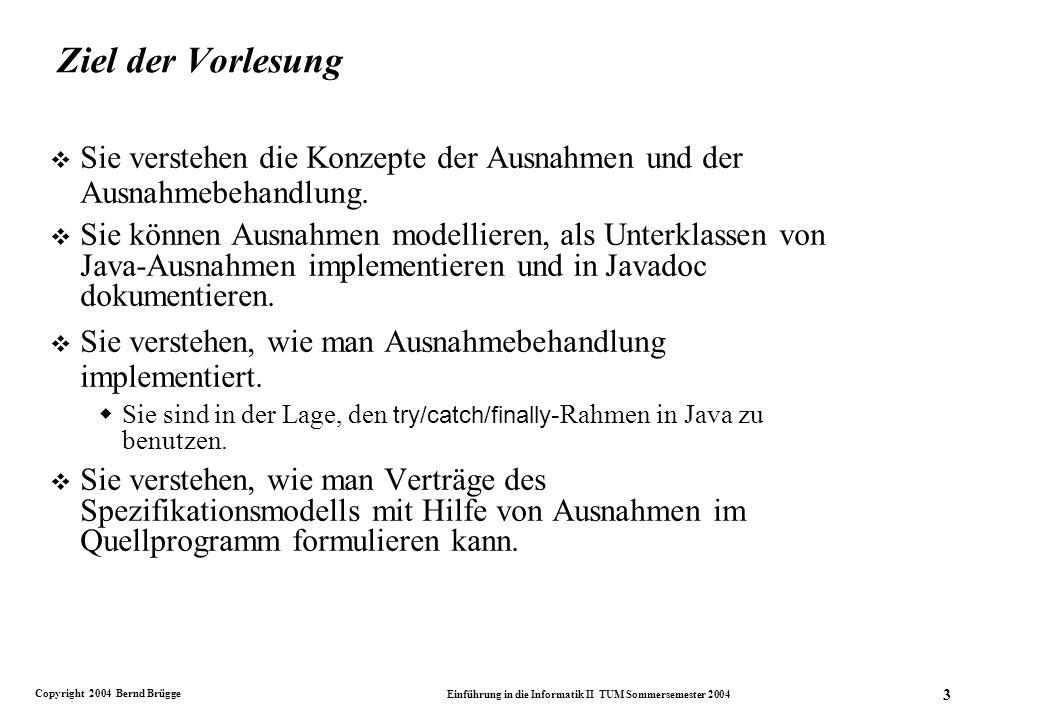 Copyright 2004 Bernd Brügge Einführung in die Informatik II TUM Sommersemester 2004 3 Ziel der Vorlesung v Sie verstehen die Konzepte der Ausnahmen und der Ausnahmebehandlung.