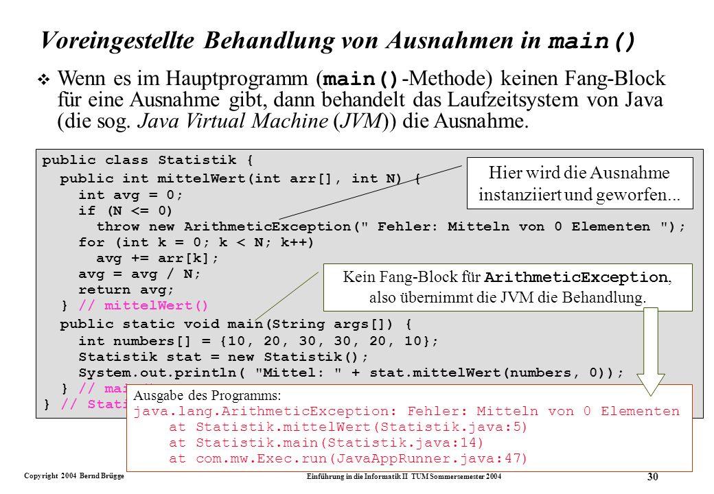 Copyright 2004 Bernd Brügge Einführung in die Informatik II TUM Sommersemester 2004 30 Voreingestellte Behandlung von Ausnahmen in main() Wenn es im Hauptprogramm ( main() -Methode) keinen Fang-Block für eine Ausnahme gibt, dann behandelt das Laufzeitsystem von Java (die sog.