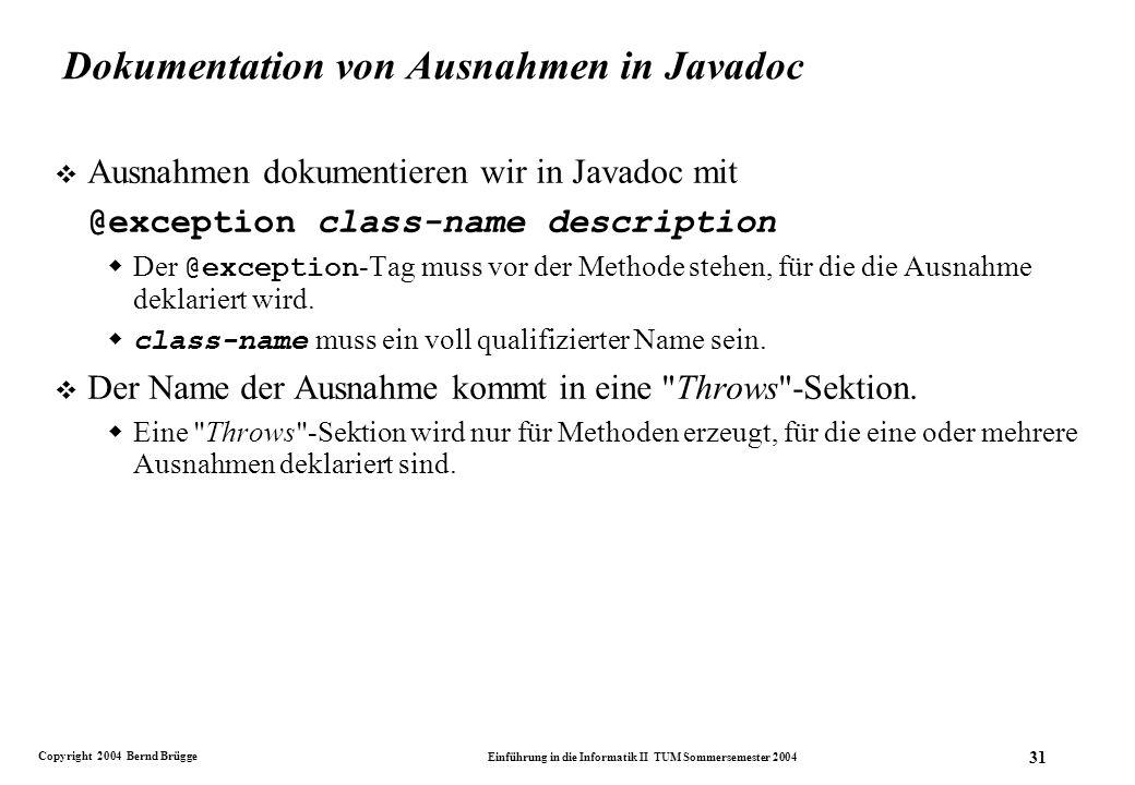 Copyright 2004 Bernd Brügge Einführung in die Informatik II TUM Sommersemester 2004 31 Dokumentation von Ausnahmen in Javadoc v Ausnahmen dokumentieren wir in Javadoc mit @exception class-name description Der @exception -Tag muss vor der Methode stehen, für die die Ausnahme deklariert wird.