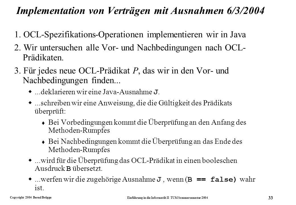 Copyright 2004 Bernd Brügge Einführung in die Informatik II TUM Sommersemester 2004 33 Implementation von Verträgen mit Ausnahmen 6/3/2004 1.