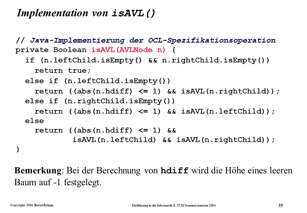 Copyright 2004 Bernd Brügge Einführung in die Informatik II TUM Sommersemester 2004 35 Implementation von isAVL() // Java-Implementierung der OCL-Spezifikationsoperation private Boolean isAVL(AVLNode n) { if (n.leftChild.isEmpty() && n.rightChild.isEmpty()) return true; else if (n.leftChild.isEmpty()) return ((abs(n.hdiff) <= 1) && isAVL(n.rightChild)); else if (n.rightChild.isEmpty()) return ((abs(n.hdiff) <= 1) && isAVL(n.leftChild)); else return ((abs(n.hdiff) <= 1) && isAVL(n.leftChild) && isAVL(n.rightChild)); } Bemerkung: Bei der Berechnung von hdiff wird die Höhe eines leeren Baum auf -1 festgelegt.