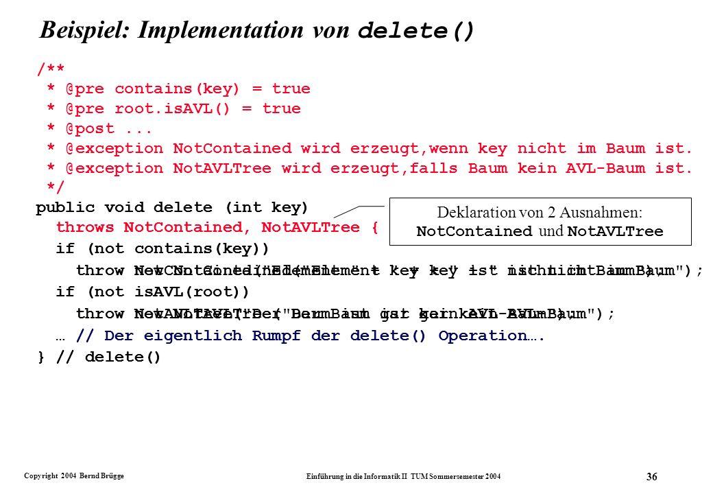Copyright 2004 Bernd Brügge Einführung in die Informatik II TUM Sommersemester 2004 36 Beispiel: Implementation von delete() public void delete (int key) throws NotContained, NotAVLTree { if (not contains(key)) throw NotContained( Element + key + ist nicht im Baum ); if (not isAVL(root)) throw NotAVLTree( Der Baum ist gar kein AVL-Baum ); … // Der eigentlich Rumpf der delete() Operation….