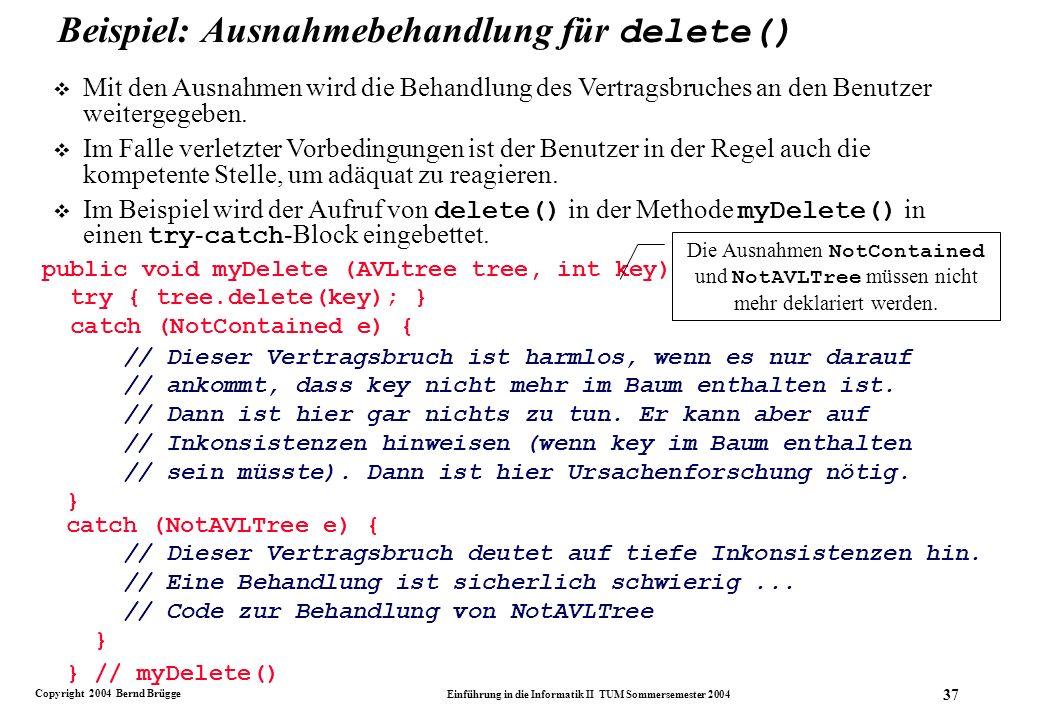 Copyright 2004 Bernd Brügge Einführung in die Informatik II TUM Sommersemester 2004 37 Beispiel: Ausnahmebehandlung für delete() public void myDelete (AVLtree tree, int key) { try { tree.delete(key); } catch (NotContained e) { Die Ausnahmen NotContained und NotAVLTree müssen nicht mehr deklariert werden.