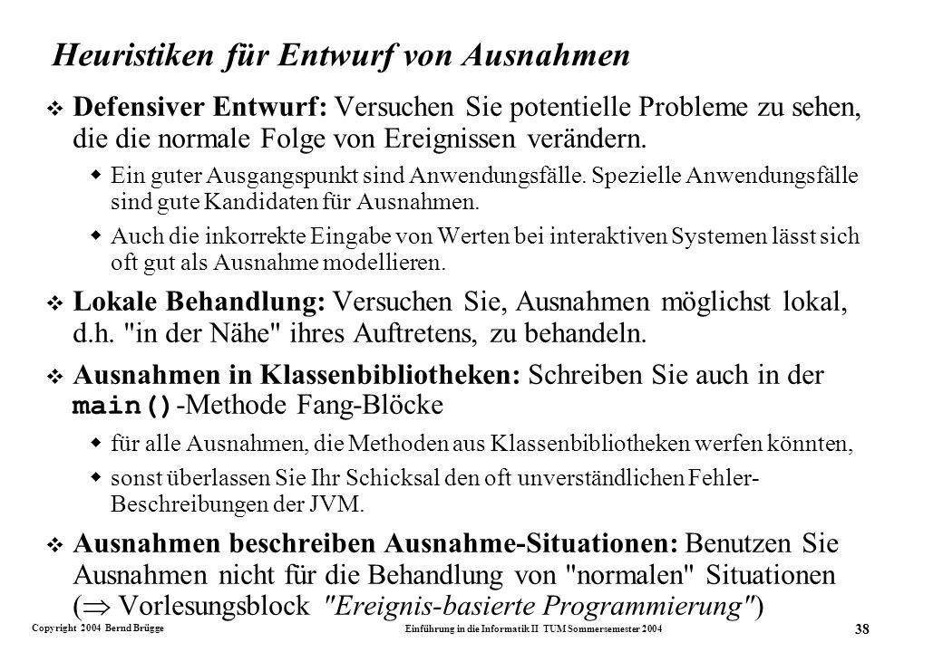 Copyright 2004 Bernd Brügge Einführung in die Informatik II TUM Sommersemester 2004 38 Heuristiken für Entwurf von Ausnahmen v Defensiver Entwurf: Versuchen Sie potentielle Probleme zu sehen, die die normale Folge von Ereignissen verändern.