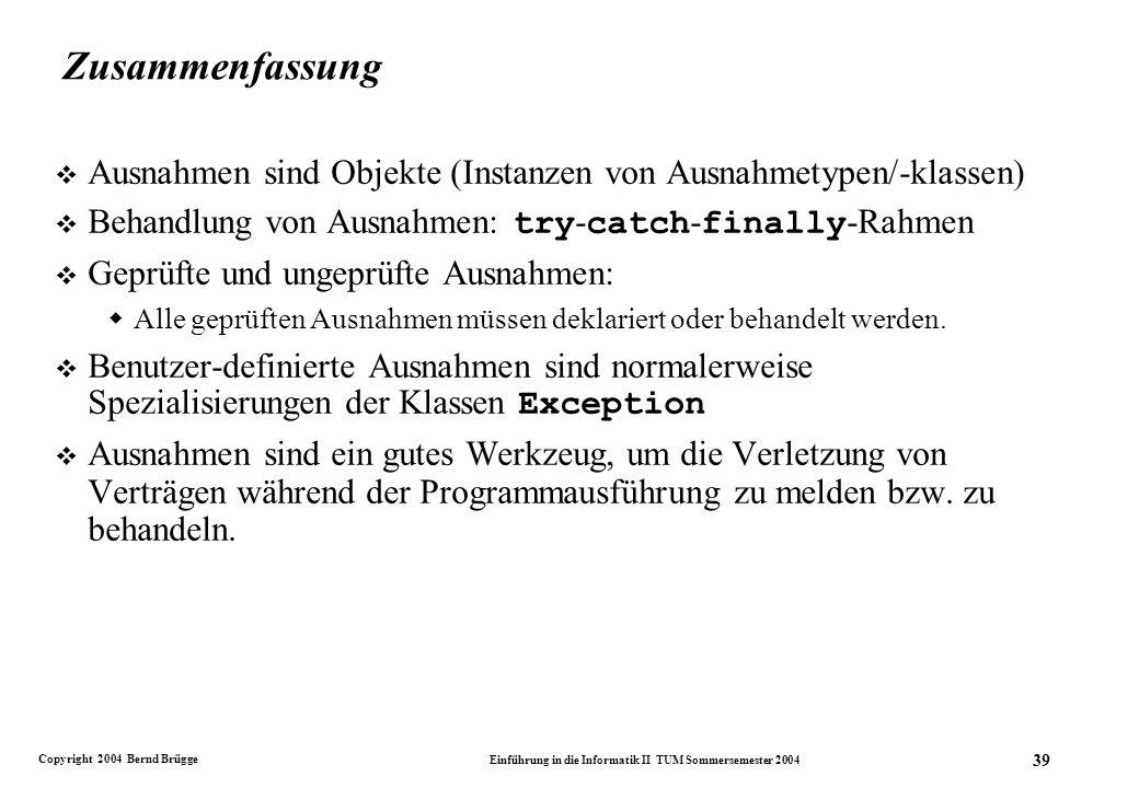 Copyright 2004 Bernd Brügge Einführung in die Informatik II TUM Sommersemester 2004 39 Zusammenfassung v Ausnahmen sind Objekte (Instanzen von Ausnahmetypen/-klassen) Behandlung von Ausnahmen: try - catch - finally -Rahmen v Geprüfte und ungeprüfte Ausnahmen: Alle geprüften Ausnahmen müssen deklariert oder behandelt werden.