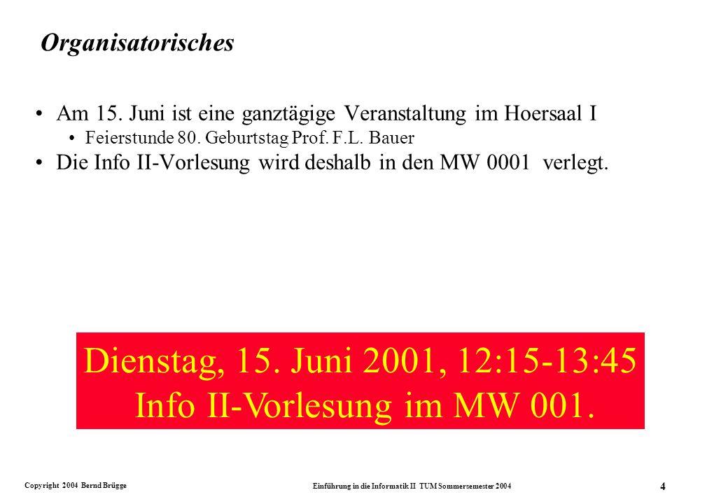 Copyright 2004 Bernd Brügge Einführung in die Informatik II TUM Sommersemester 2004 4 Organisatorisches Am 15.