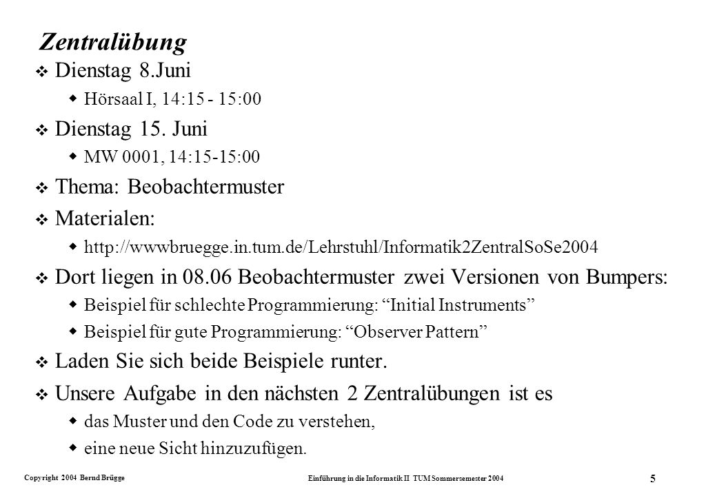 Copyright 2004 Bernd Brügge Einführung in die Informatik II TUM Sommersemester 2004 5 Zentralübung v Dienstag 8.Juni Hörsaal I, 14:15 - 15:00 v Dienstag 15.