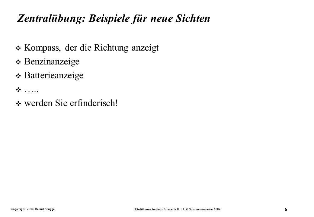 Copyright 2004 Bernd Brügge Einführung in die Informatik II TUM Sommersemester 2004 6 Zentralübung: Beispiele für neue Sichten v Kompass, der die Richtung anzeigt v Benzinanzeige v Batterieanzeige v …..