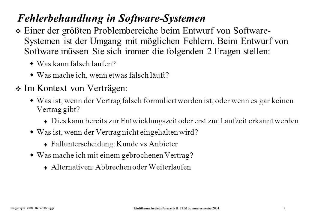 Copyright 2004 Bernd Brügge Einführung in die Informatik II TUM Sommersemester 2004 7 Fehlerbehandlung in Software-Systemen v Einer der größten Problembereiche beim Entwurf von Software- Systemen ist der Umgang mit möglichen Fehlern.