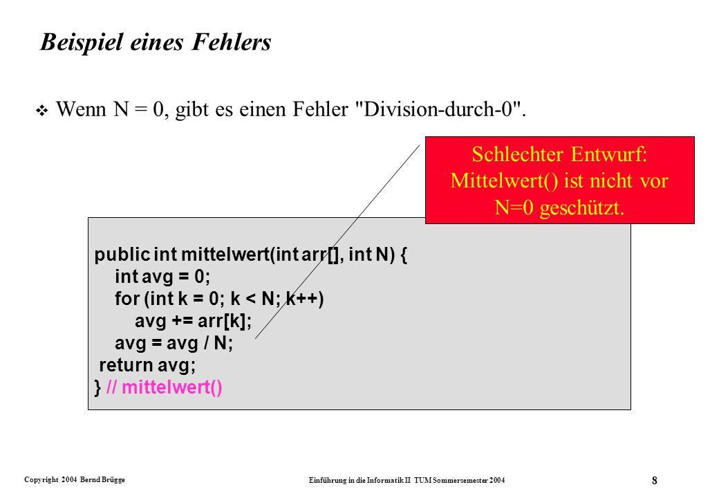 Copyright 2004 Bernd Brügge Einführung in die Informatik II TUM Sommersemester 2004 8 public int mittelwert(int arr[], int N) { int avg = 0; for (int k = 0; k < N; k++) avg += arr[k]; avg = avg / N; return avg; } // mittelwert() Schlechter Entwurf: Mittelwert() ist nicht vor N=0 geschützt.