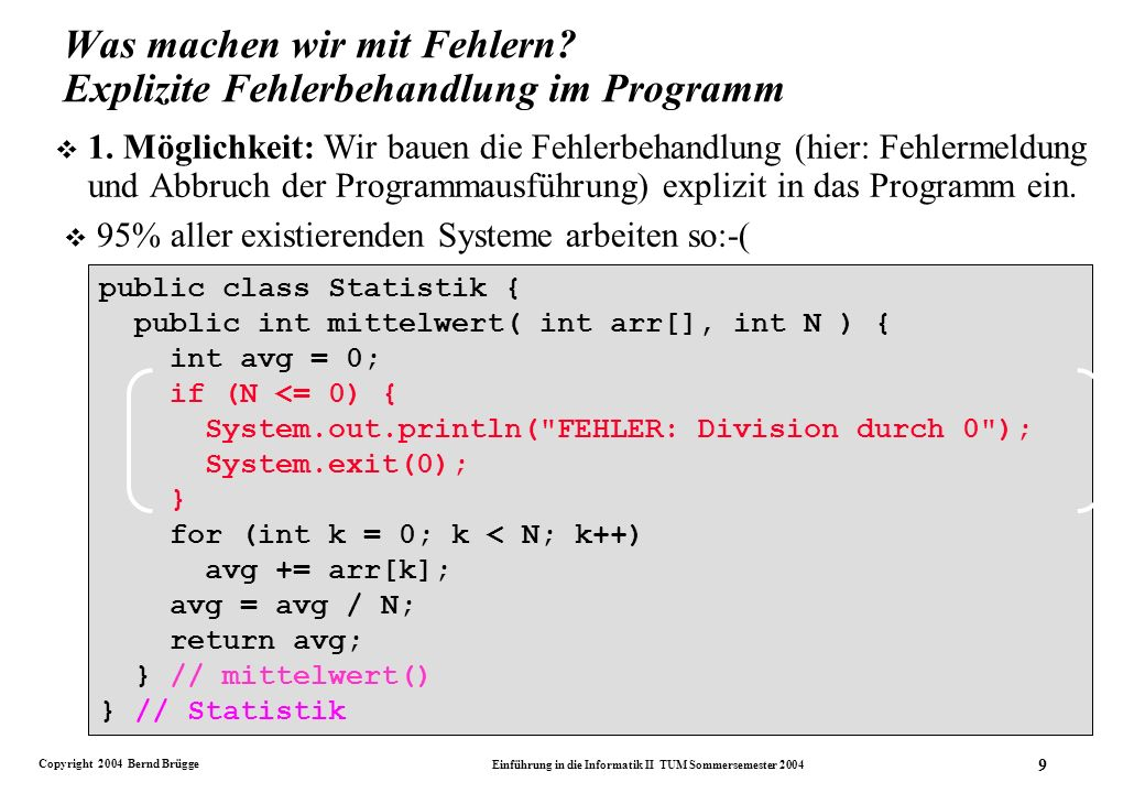 Copyright 2004 Bernd Brügge Einführung in die Informatik II TUM Sommersemester 2004 20 public int mittelwert( int arr[], int n ) { int avg = 0; try { if (n <= 0) throw new Exception( Fehler: Division durch 0 ); for (int k = 0; k < N; k++) avg += arr[k]; avg = avg / N; } catch (Exception e) {System.out.println(e.getMessage());} finally {} return avg; } // mittelWert() Wenn n<= 0 wahr ist, wird die Ausnahme instanziiert (new Exception) und geworfen (throw).