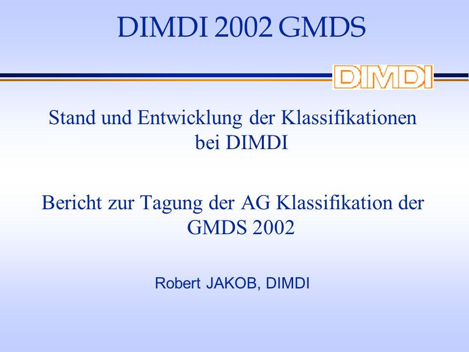 DIMDI 2002 GMDS Stand und Entwicklung der Klassifikationen bei DIMDI Bericht zur Tagung der AG Klassifikation der GMDS 2002 Robert JAKOB, DIMDI