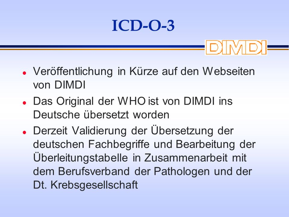 ICD-O-3 l Veröffentlichung in Kürze auf den Webseiten von DIMDI l Das Original der WHO ist von DIMDI ins Deutsche übersetzt worden l Derzeit Validieru