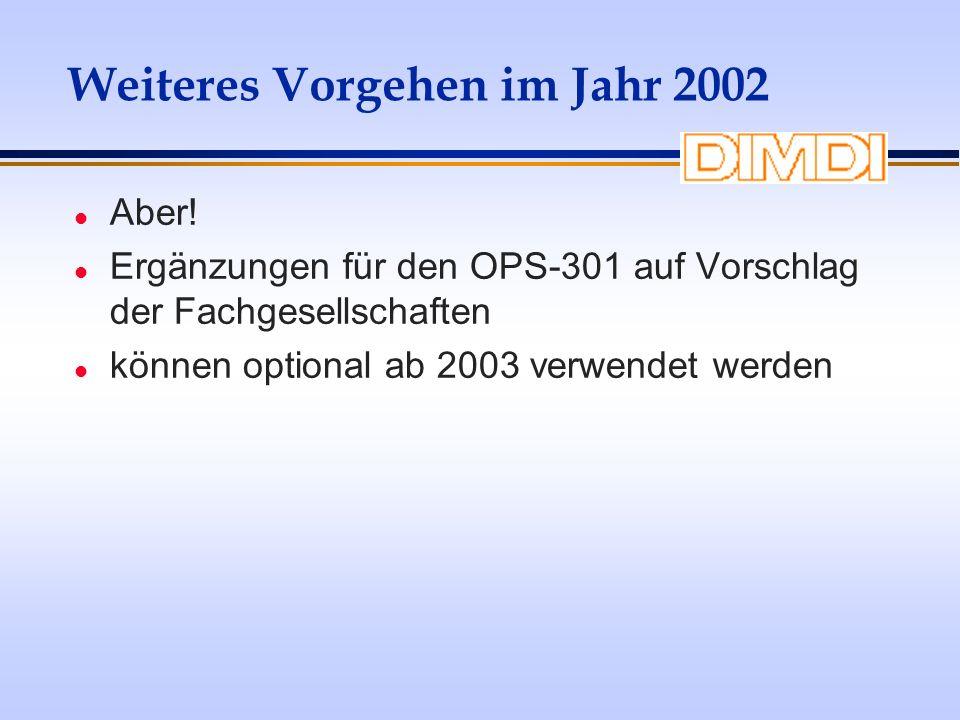 Weiteres Vorgehen im Jahr 2002 l Aber! l Ergänzungen für den OPS-301 auf Vorschlag der Fachgesellschaften l können optional ab 2003 verwendet werden