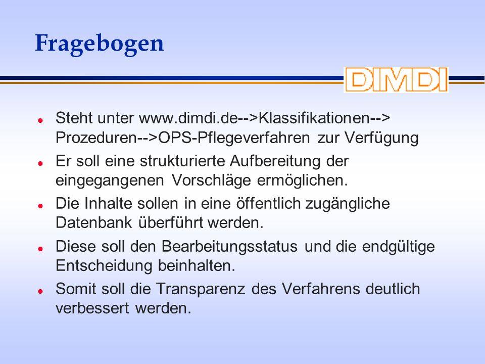 Fragebogen l Steht unter www.dimdi.de-->Klassifikationen--> Prozeduren-->OPS-Pflegeverfahren zur Verfügung l Er soll eine strukturierte Aufbereitung d