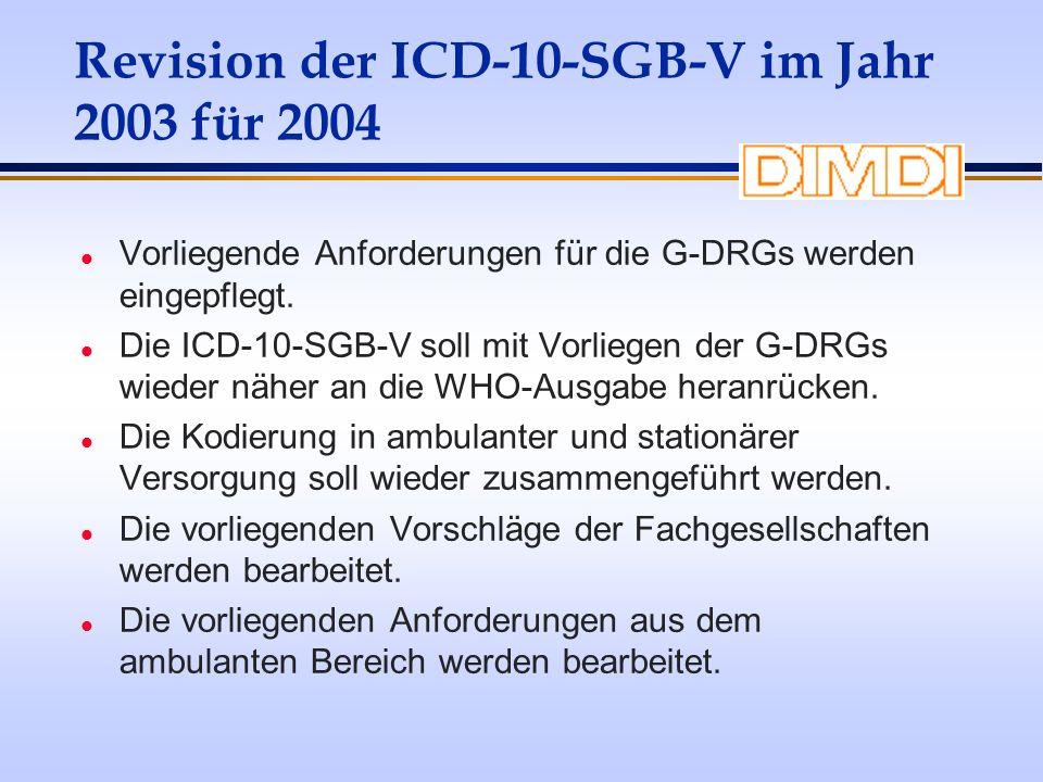 Revision der ICD-10-SGB-V im Jahr 2003 für 2004 l Vorliegende Anforderungen für die G-DRGs werden eingepflegt. l Die ICD-10-SGB-V soll mit Vorliegen d