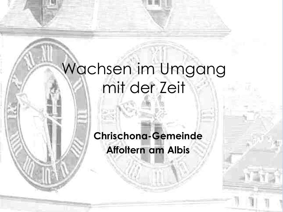 Wachsen im Umgang mit der Zeit Chrischona-Gemeinde Affoltern am Albis