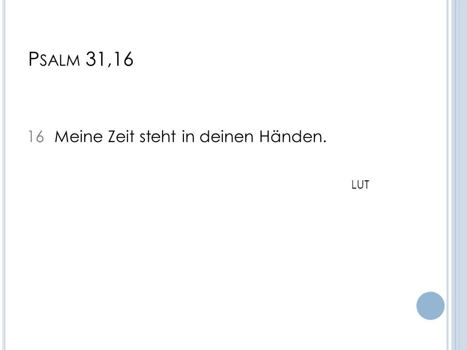 P SALM 31,16 16 Meine Zeit steht in deinen Händen. LUT