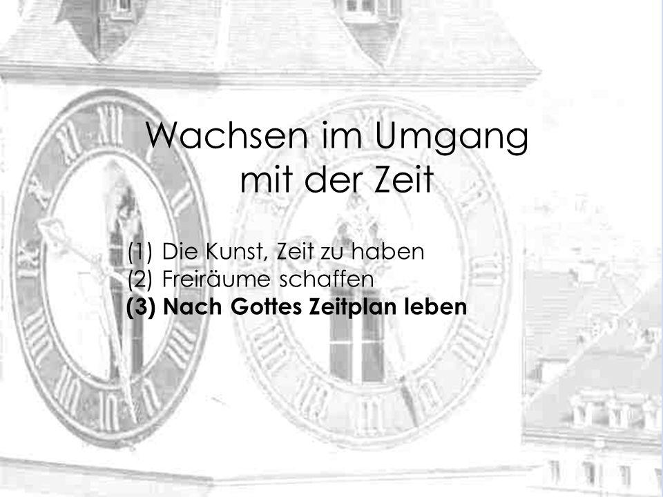 (1) Die Kunst, Zeit zu haben (2) Freiräume schaffen (3) Nach Gottes Zeitplan leben Wachsen im Umgang mit der Zeit