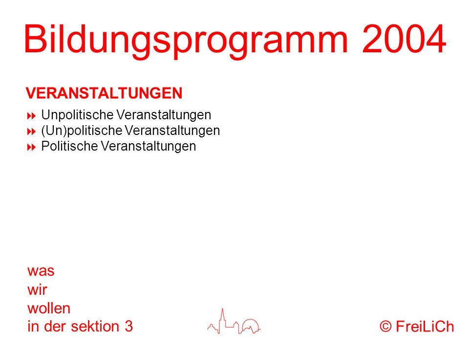Bildungsprogramm 2004 was wir wollen in der sektion 3 Unpolitische Veranstaltungen (Un)politische Veranstaltungen Politische Veranstaltungen © FreiLiC