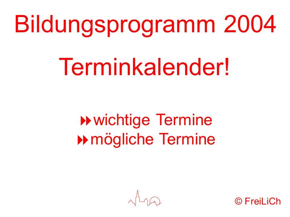 Bildungsprogramm 2004 © FreiLiCh Terminkalender! wichtige Termine mögliche Termine