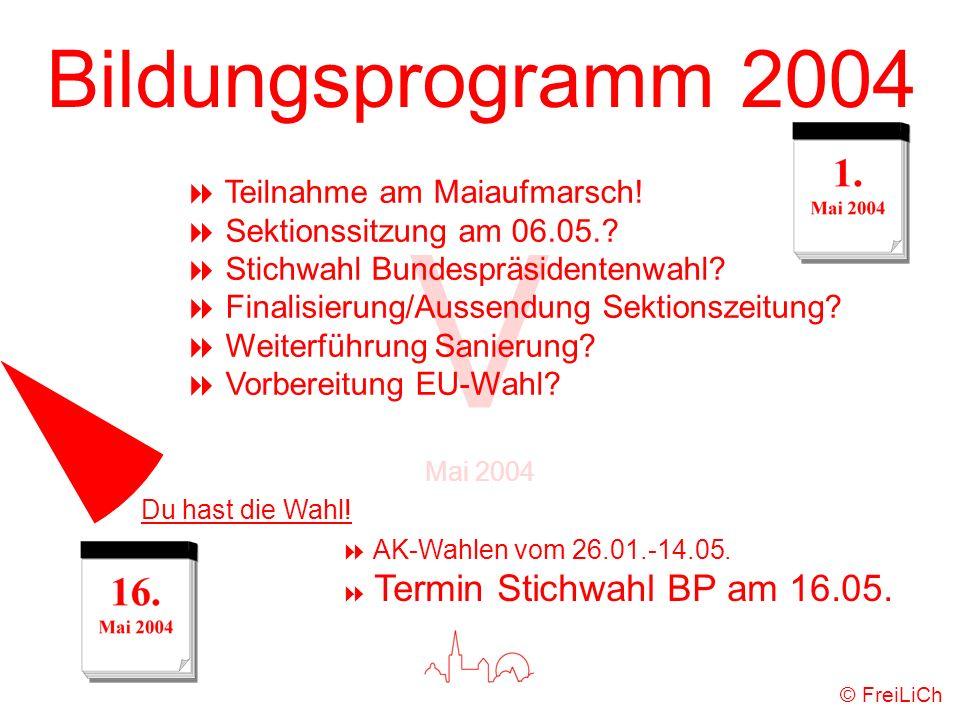 Bildungsprogramm 2004 V Mai 2004 © FreiLiCh Teilnahme am Maiaufmarsch! Sektionssitzung am 06.05.? Stichwahl Bundespräsidentenwahl? Finalisierung/Ausse