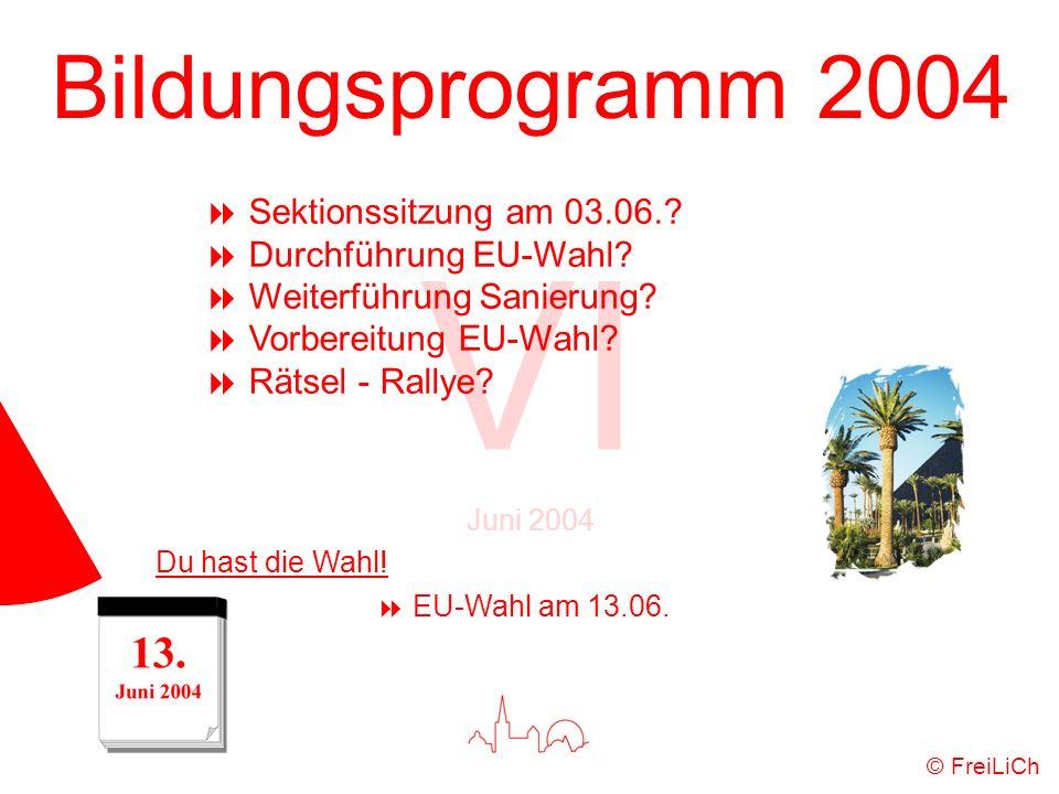 Bildungsprogramm 2004 VI Juni 2004 © FreiLiCh Sektionssitzung am 03.06.? Durchführung EU-Wahl? Weiterführung Sanierung? Vorbereitung EU-Wahl? Rätsel -