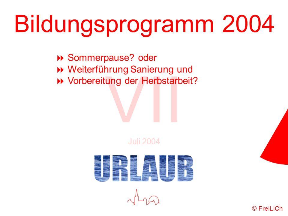 Bildungsprogramm 2004 VII Juli 2004 © FreiLiCh Sommerpause? oder Weiterführung Sanierung und Vorbereitung der Herbstarbeit?