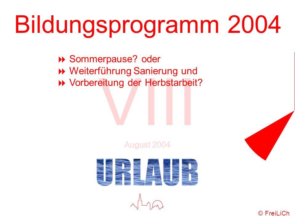 Bildungsprogramm 2004 VIII August 2004 © FreiLiCh Sommerpause? oder Weiterführung Sanierung und Vorbereitung der Herbstarbeit?