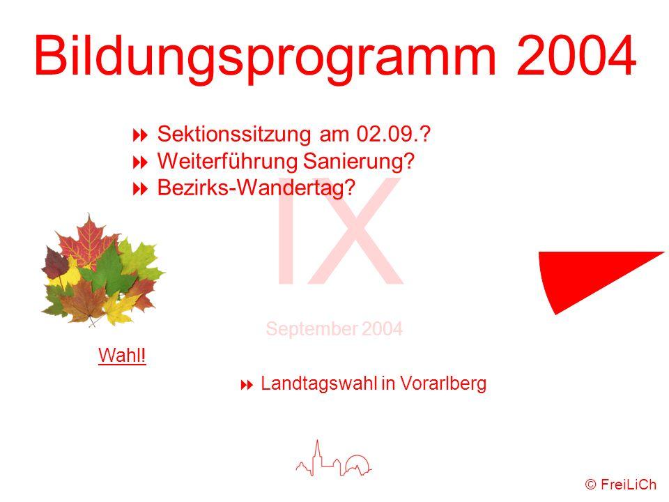 Bildungsprogramm 2004 IX September 2004 © FreiLiCh Sektionssitzung am 02.09.? Weiterführung Sanierung? Bezirks-Wandertag? Wahl! Landtagswahl in Vorarl