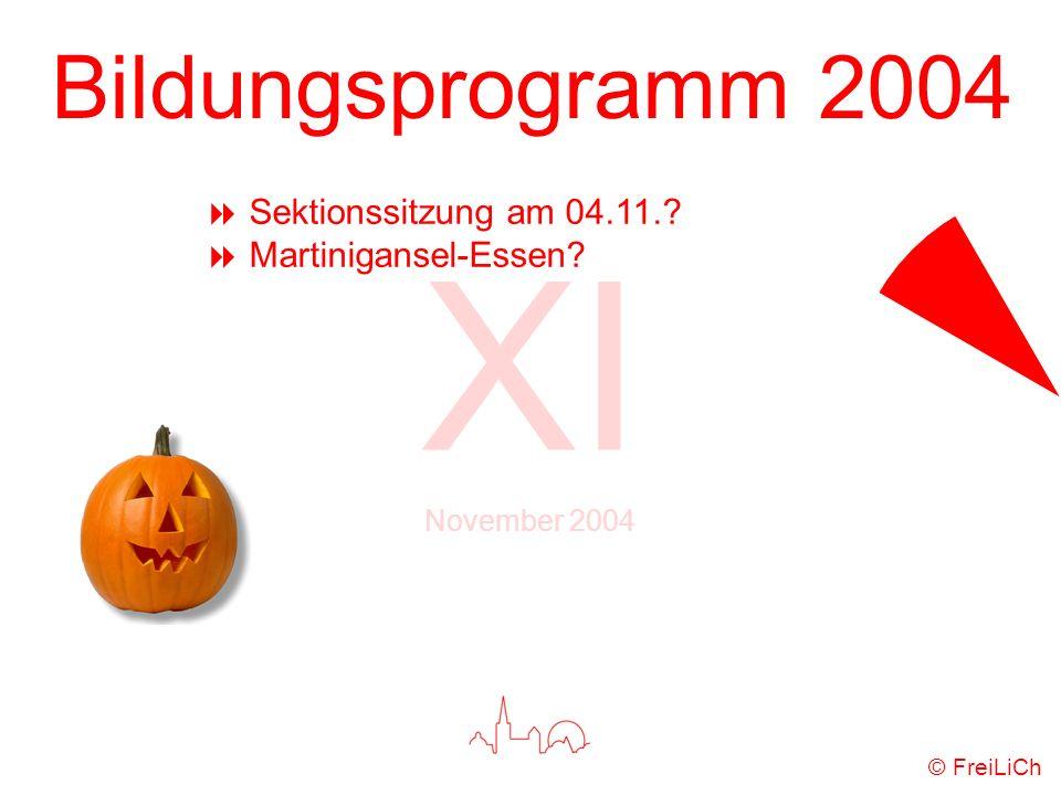 Bildungsprogramm 2004 XI November 2004 © FreiLiCh Sektionssitzung am 04.11.? Martinigansel-Essen?